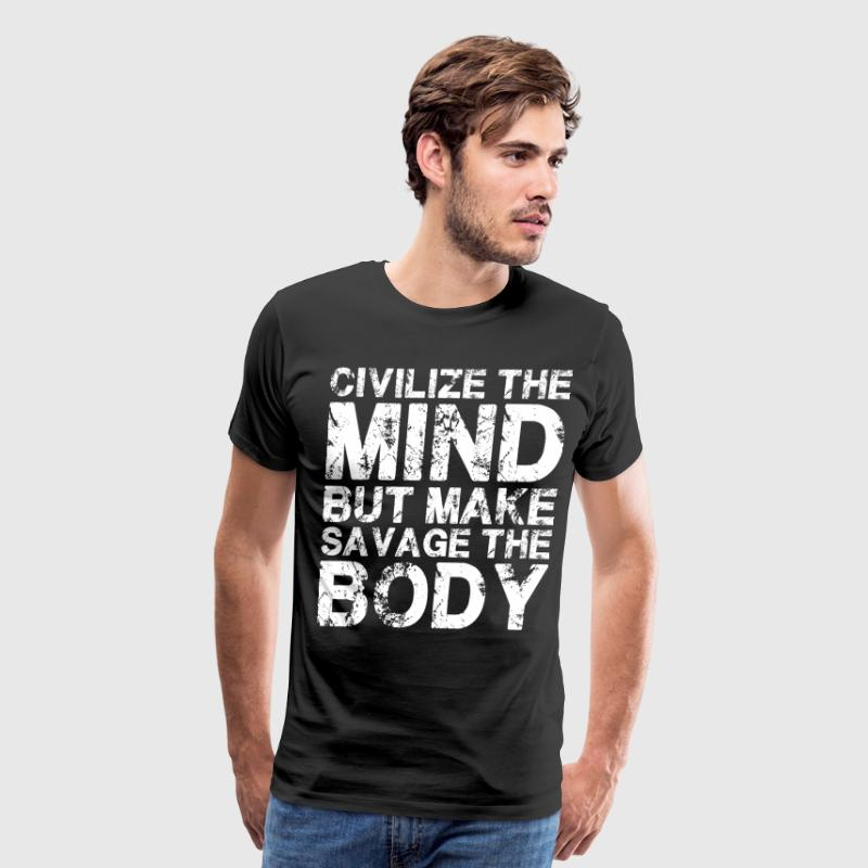 Civilize The Mind, Make Savage The Body  T-Shirts - Men's Premium T-Shirt
