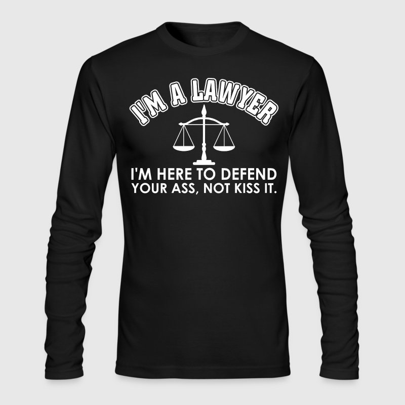 I Am A Lawyer I Am Here To Defend Ass Not Kiss it - Men's Long Sleeve T-Shirt by Next Level