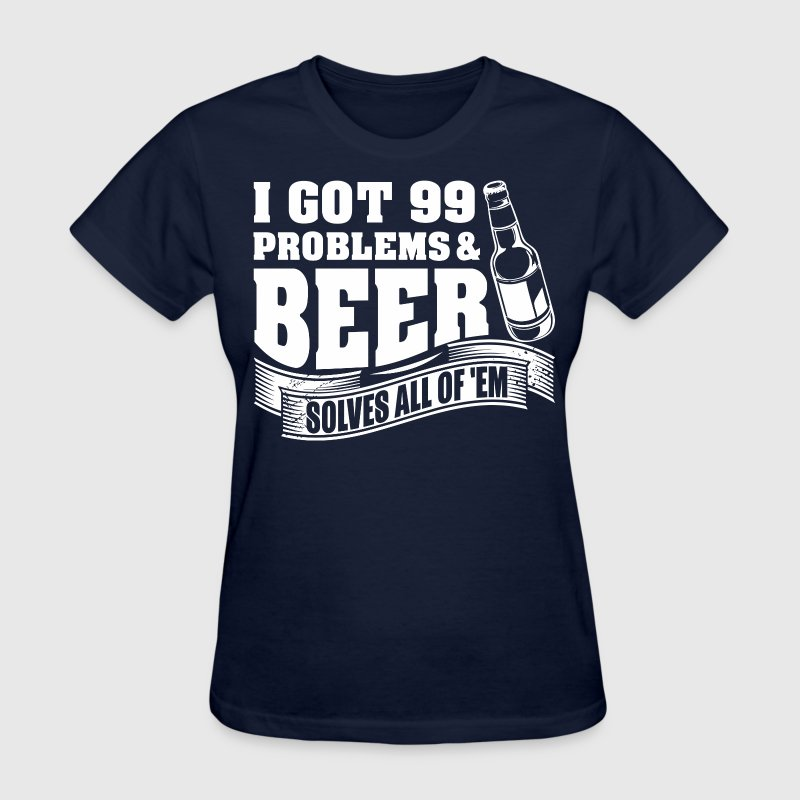 I Got 99 Problems And Beer Solves All Of Them - Women's T-Shirt