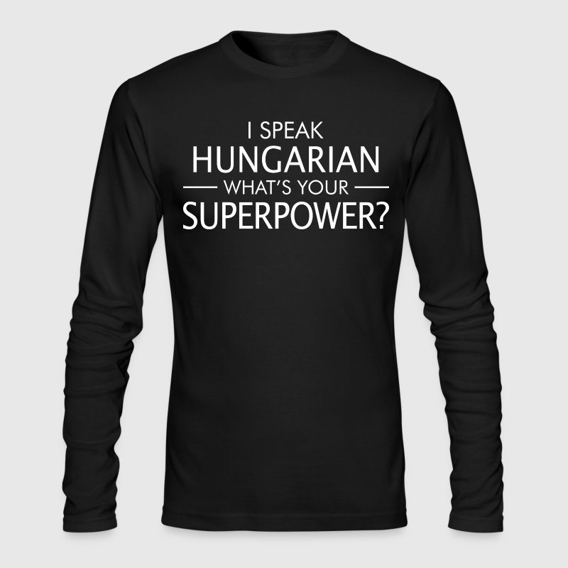 I Speak Hungarian Whats Your Superpower - Men's Long Sleeve T-Shirt by Next Level