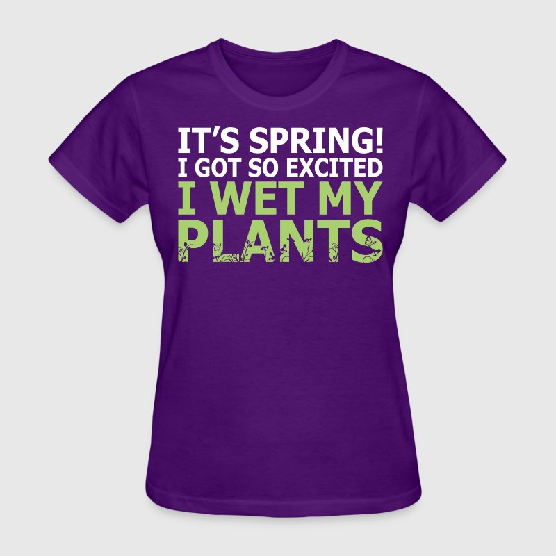 Its Spring I Got So Excited I Wet My Plants - Women's T-Shirt