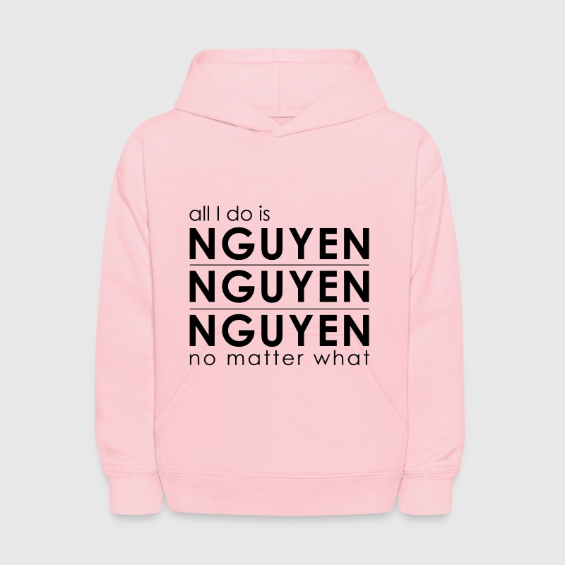 All I Do is Nguyen Nguyen Nguyen no matter what T- - Kids' Hoodie