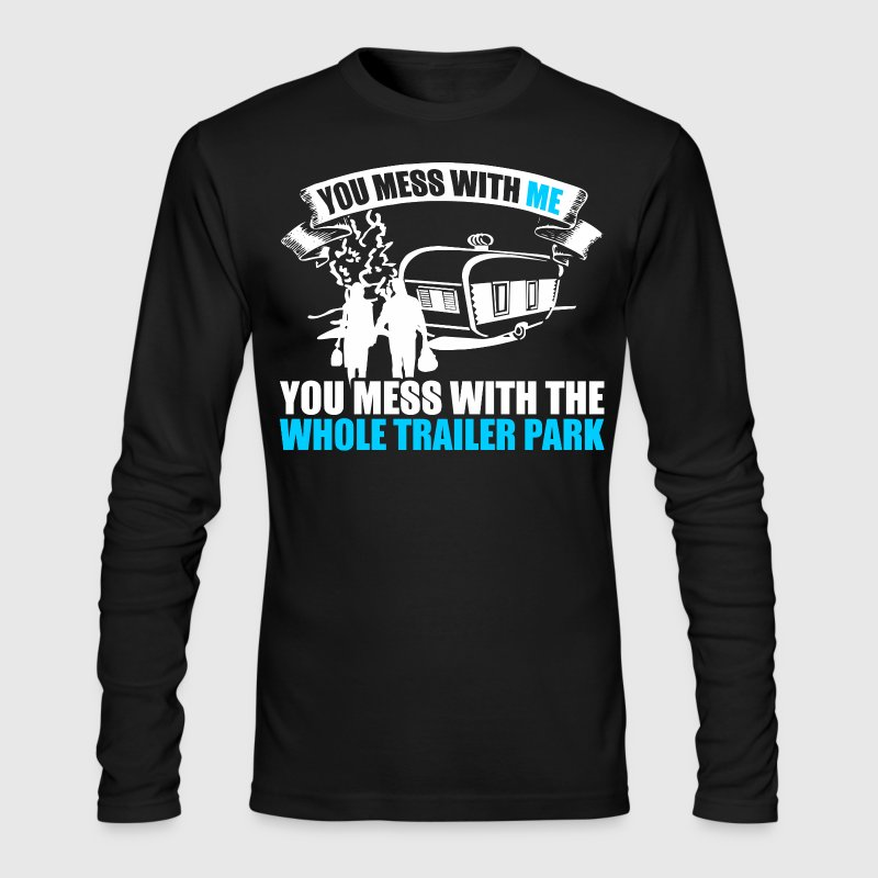 You Mess With Me You Mess With  Whole Trailer Park - Men's Long Sleeve T-Shirt by Next Level