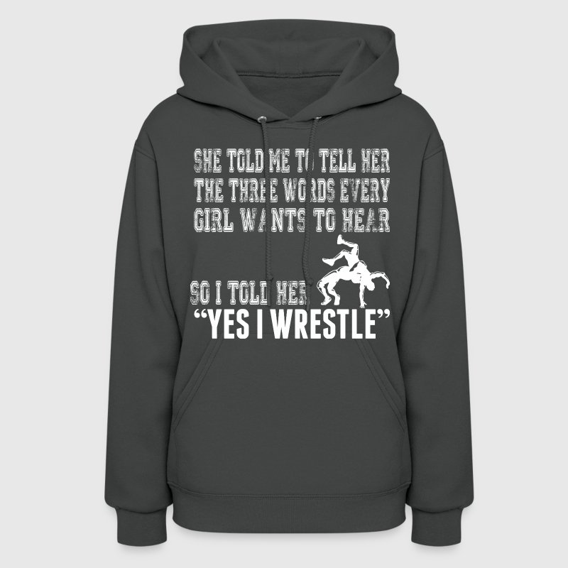 Every Girl Wants To Hear I Told Her Yes I Wrestle - Women's Hoodie
