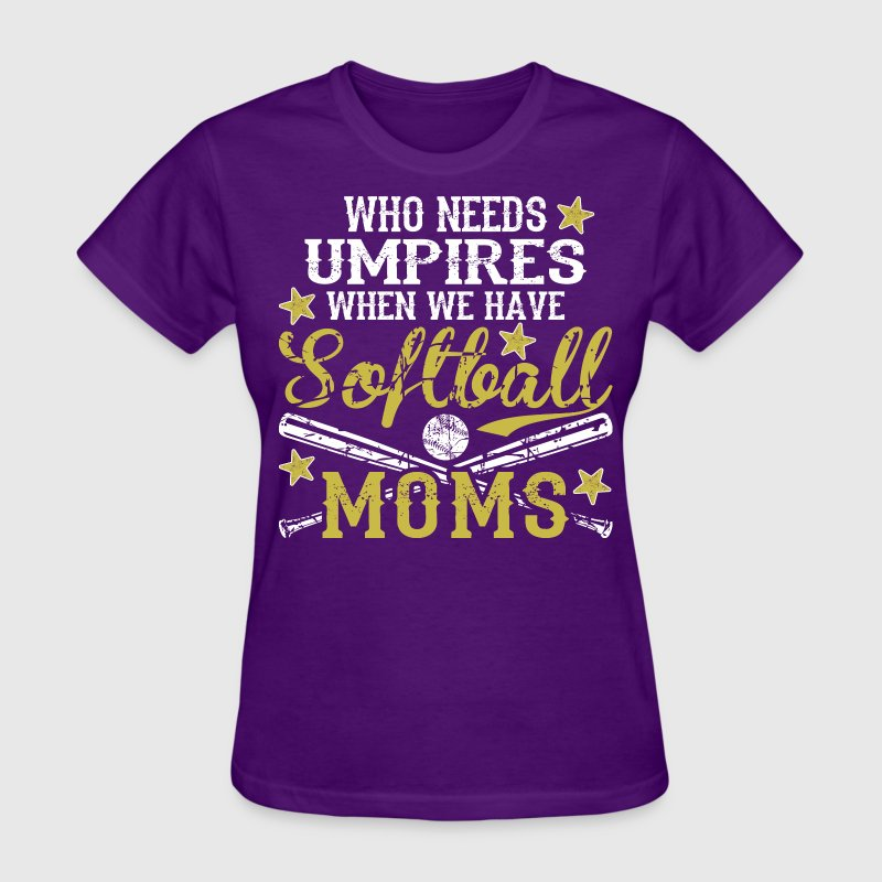 Who Needs Umpire When We Have Softball Moms - Women's T-Shirt