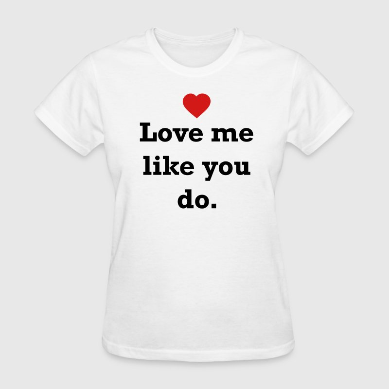 Love me like you do. Women's T-Shirts - Women's T-Shirt