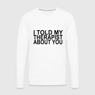 i_told_my_therapist_about_you - Men's Premium Long Sleeve T-Shirt