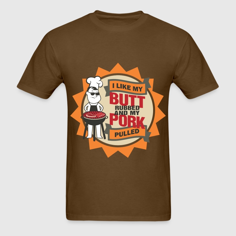 I LIKE MY BUTT RUBBED AND MY PORK PULLED - Men's T-Shirt