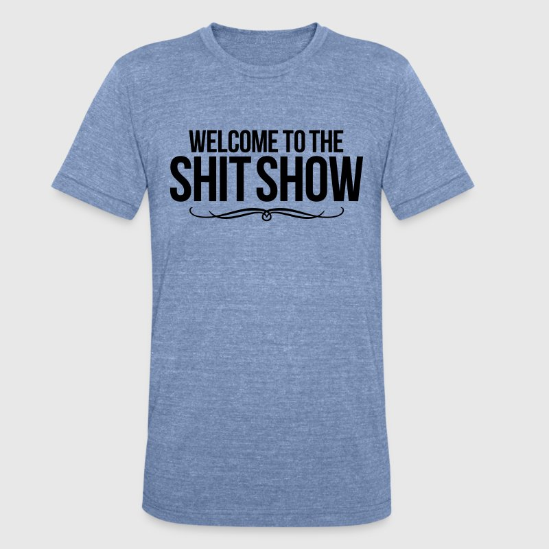 WELCOME TO THE SHIT SHOW T-Shirts - Unisex Tri-Blend T-Shirt by American Apparel