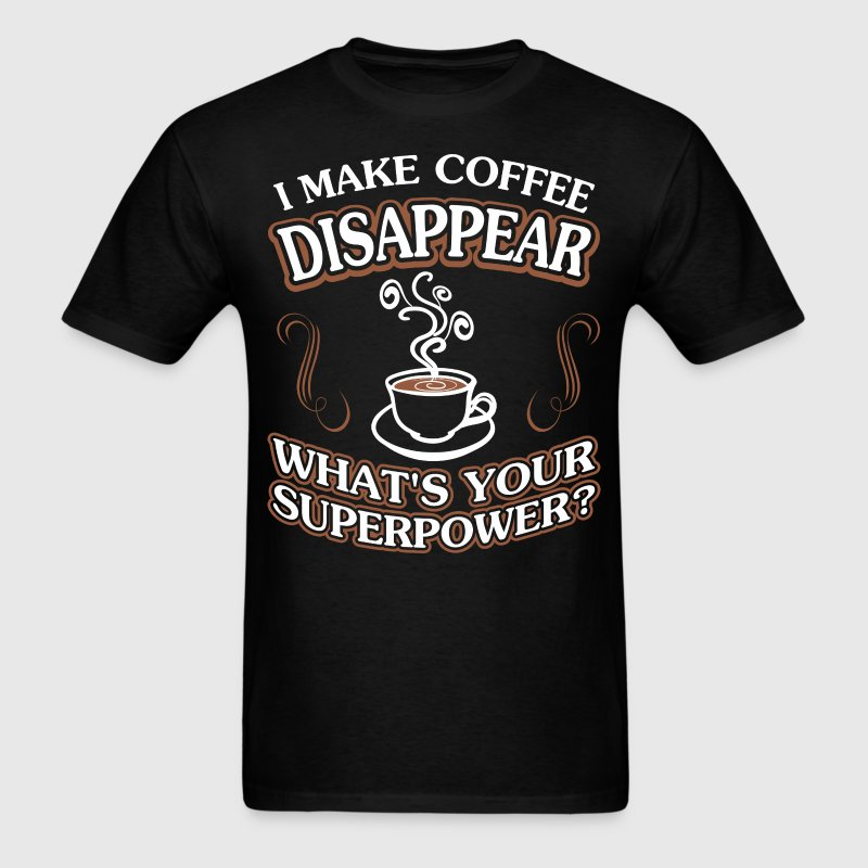I Make Coffee Disappear Whats Your Superpower? - Men's T-Shirt