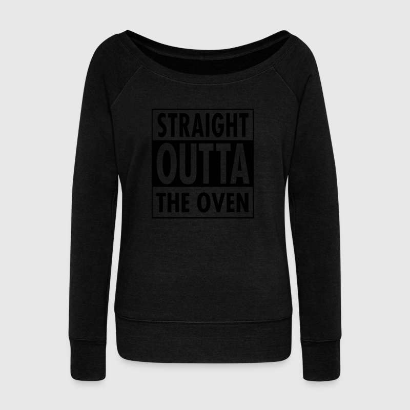 Straight Outta The Oven Long Sleeve Shirts - Women's Wideneck Sweatshirt