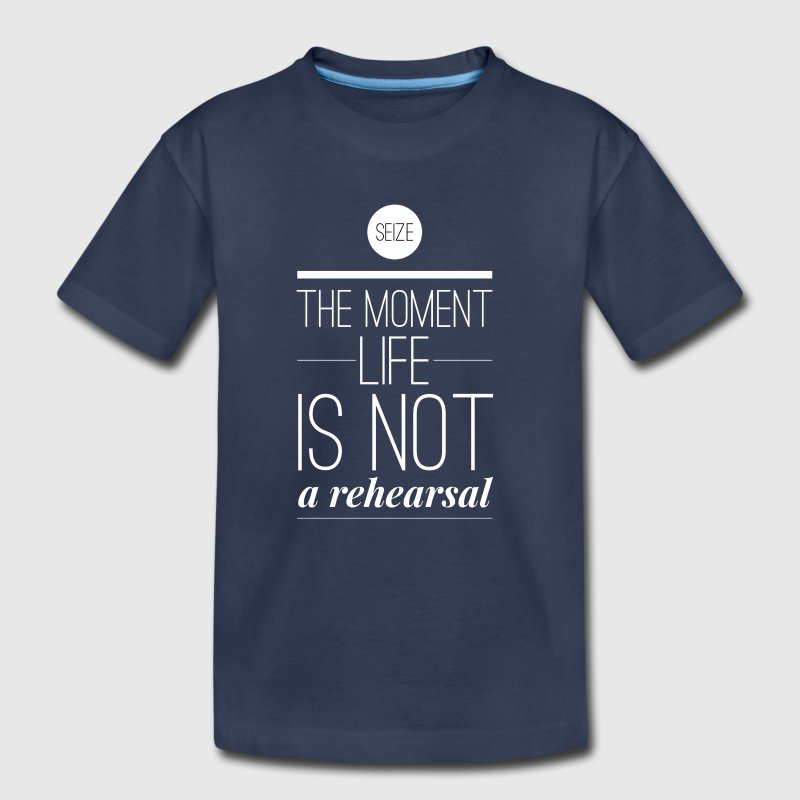 Seize the moment Life is not a rehearsal Baby & Toddler Shirts - Toddler Premium T-Shirt