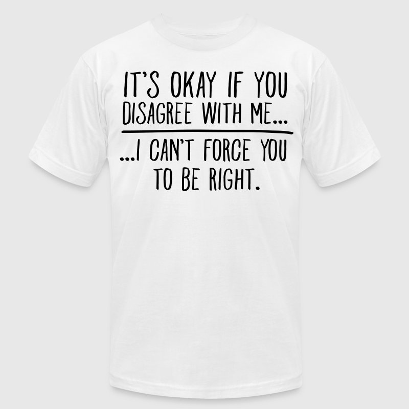 It's Okay If You Disagree With Me... T-Shirts - Men's Fine Jersey T-Shirt
