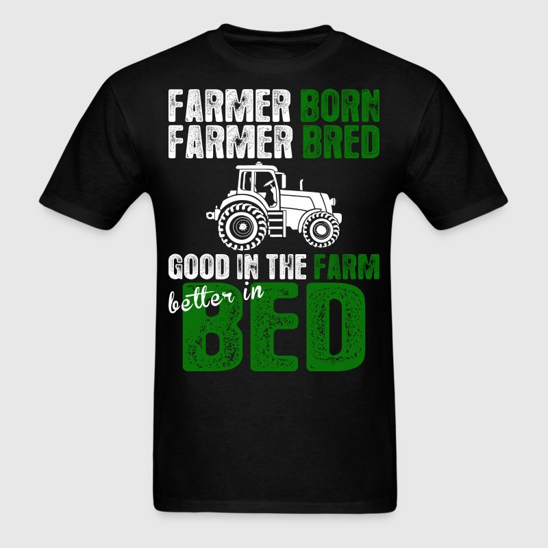 Farmer Born Bred Good In The Farm Better In Bed - Men's T-Shirt