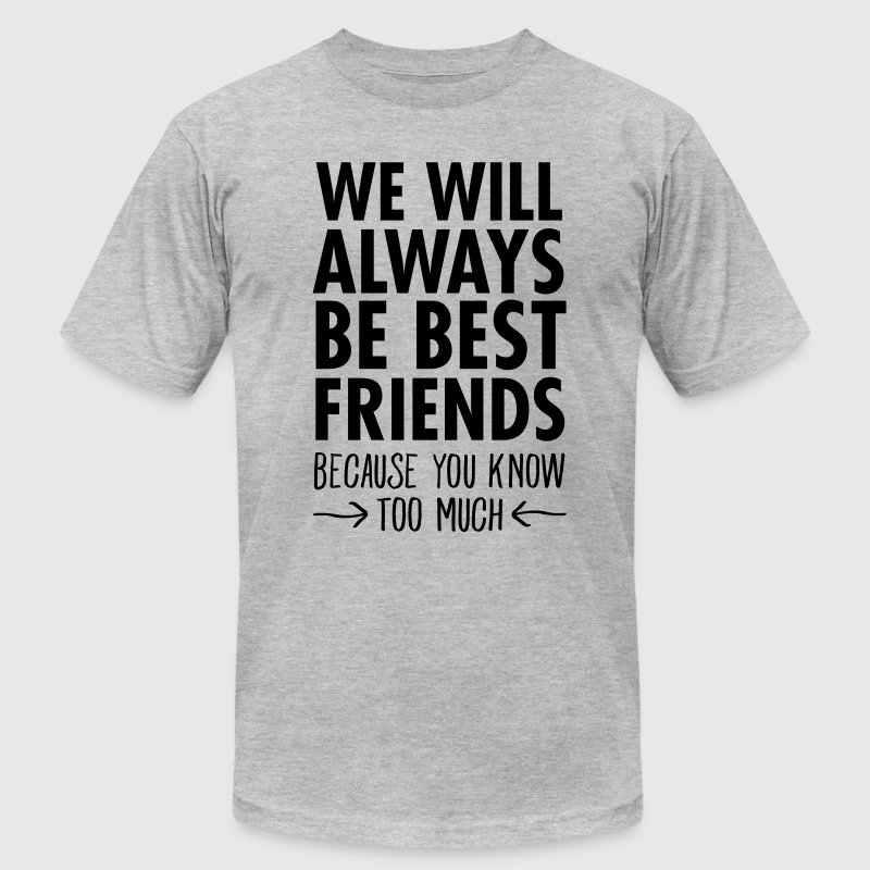 We WIll Always Be Best Friends... T-Shirts - Men's T-Shirt by American Apparel