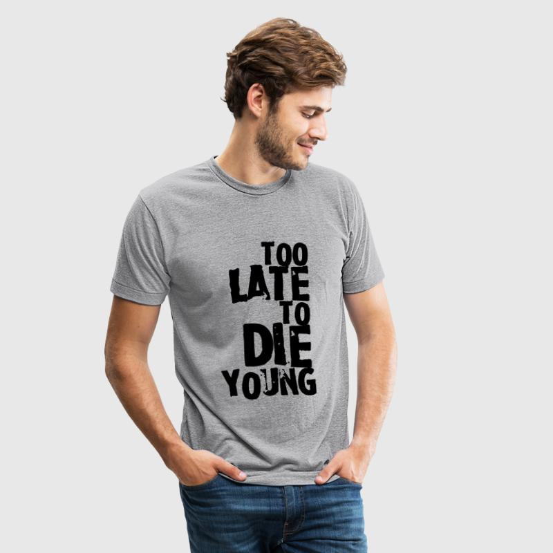 Too late to die young T-Shirts - Unisex Tri-Blend T-Shirt