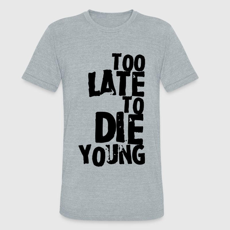 Too late to die young T-Shirts - Unisex Tri-Blend T-Shirt by American Apparel