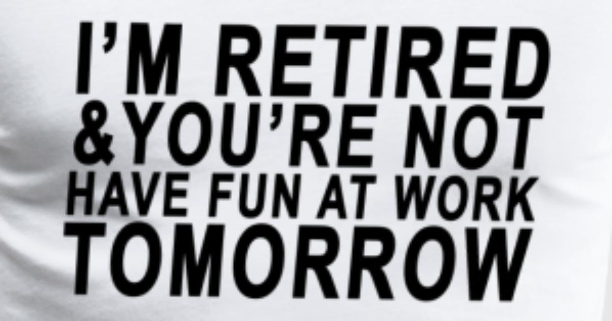 Im Retired You Are Not Have Fun At Work T Shirt