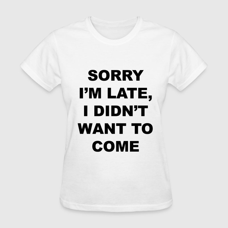 sorry I'm late I didn't want to come Women's T-Shirts - Women's T-Shirt