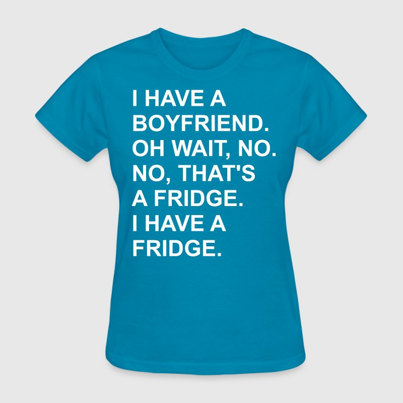 I Have A Boyfriend Oh Wait No No That Is A Fridge  - Women's T-Shirt