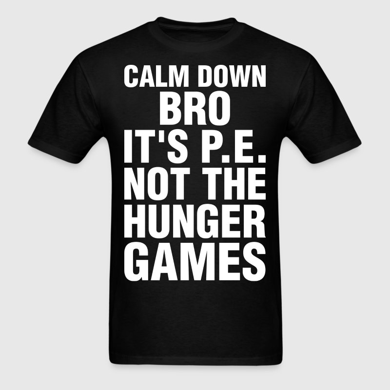 Calm Down Bro Its PE Not The Hunger Games - Men's T-Shirt