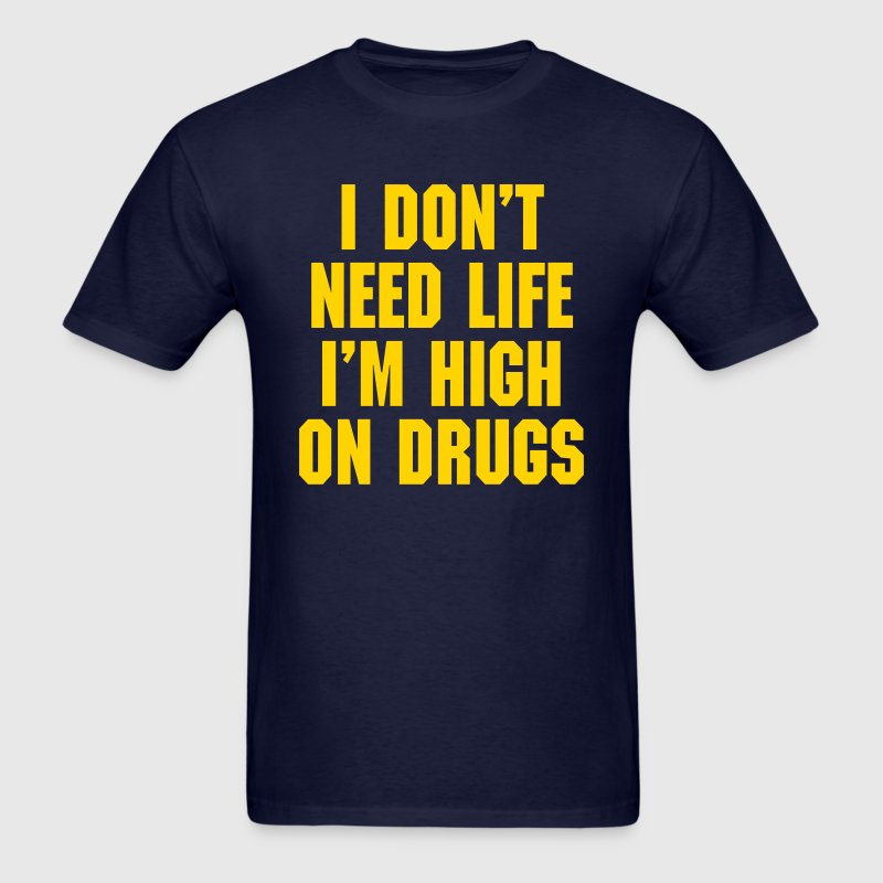 I Don't Need Life I'm High On Drugs T-Shirts - Men's T-Shirt