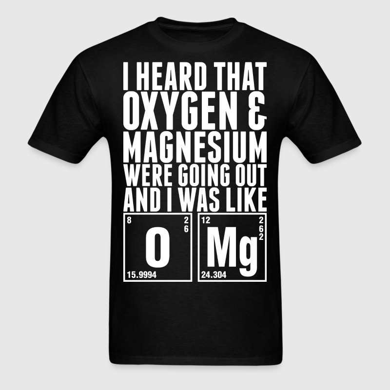 I Heard That Oxygen And Magnesium Were Going Out - Men's T-Shirt