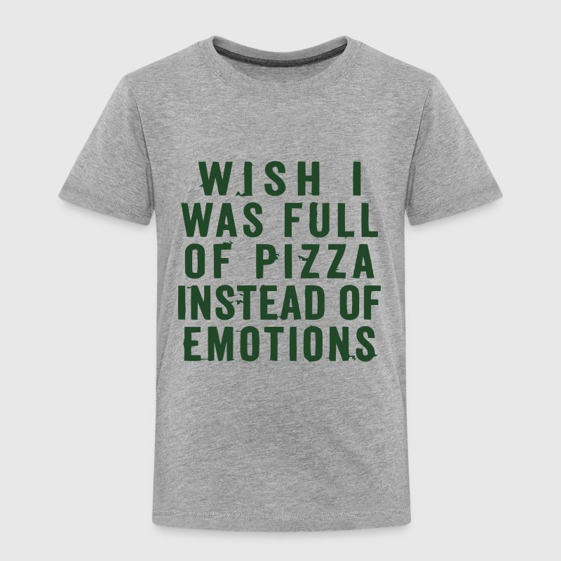 WISH I WAS FULL OF PIZZA INSTEAD OF EMOTIONS Baby & Toddler Shirts - Toddler Premium T-Shirt