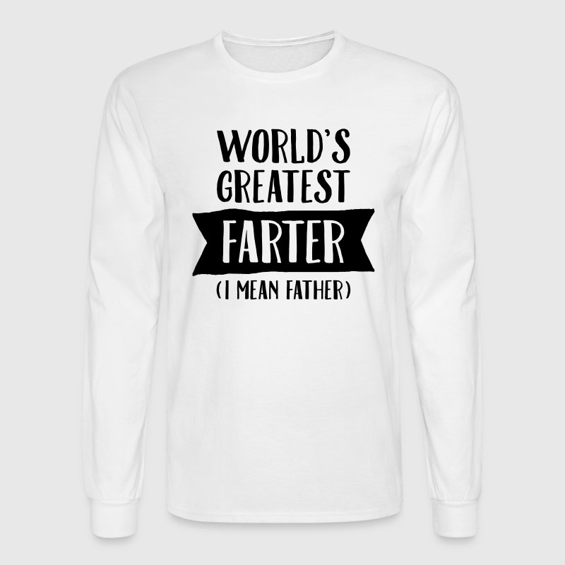 World's Greatest Farter ( I Mean Father) Long Sleeve Shirts - Men's Long Sleeve T-Shirt