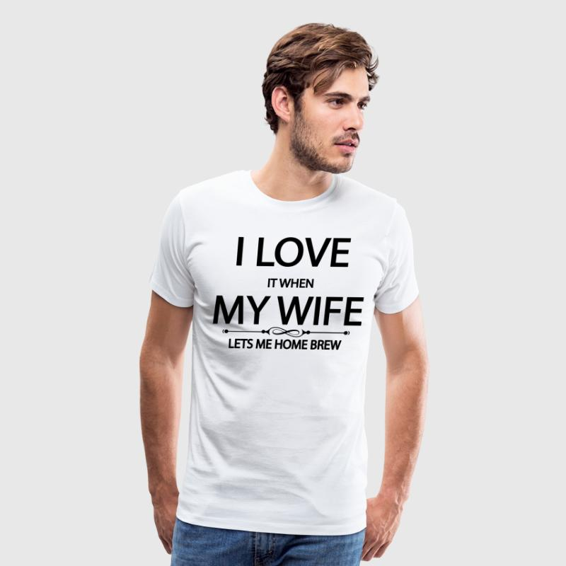 i love it when my wife lets me home brew T-Shirts - Men's Premium T-Shirt