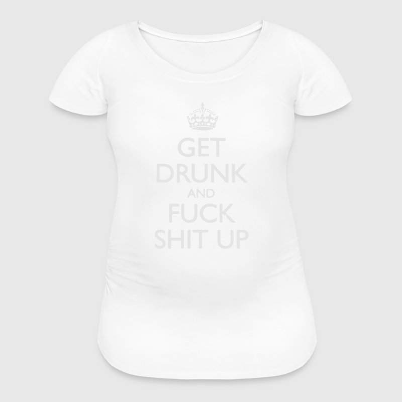 GET DRUNK AND FUCK SHIT UP! Women's T-Shirts - Women's Maternity T-Shirt