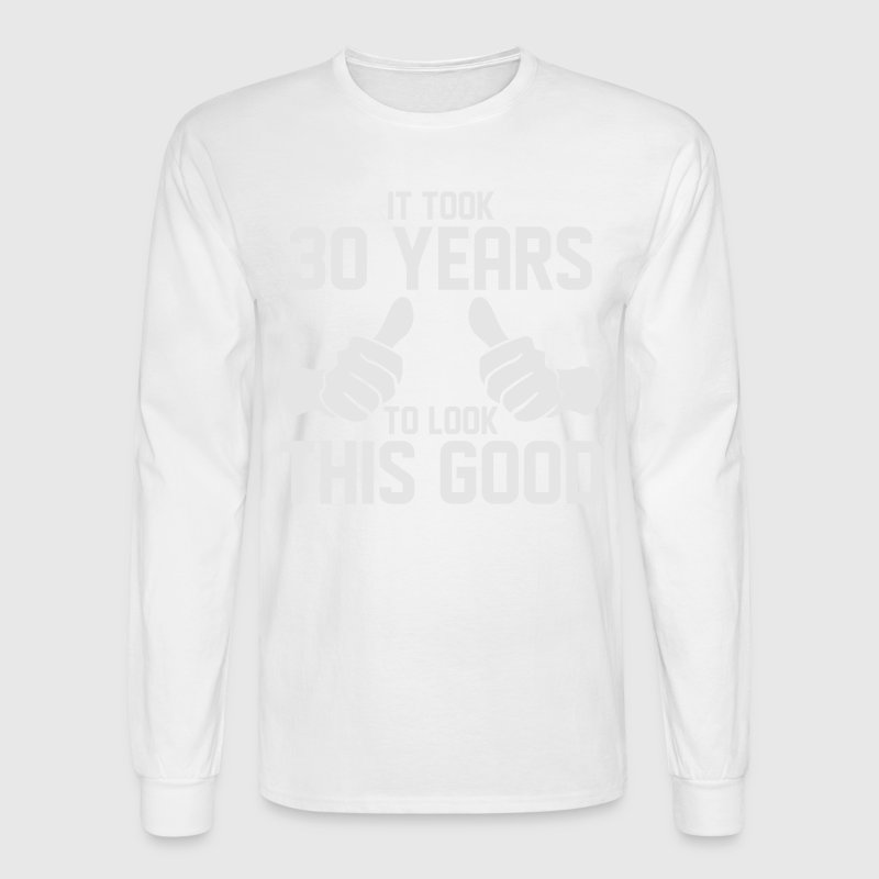 IT TOOK 30 YEARS TO LOOK THIS GOOD Long Sleeve Shirts - Men's Long Sleeve T-Shirt