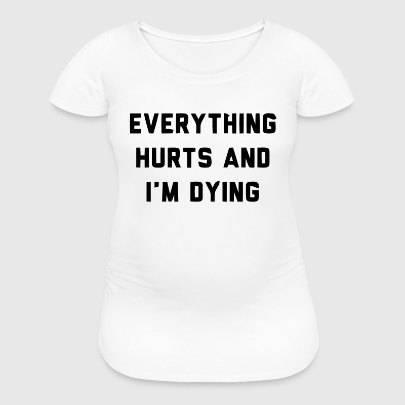 EVERYTHING HURTS AND I'M DYING Women's T-Shirts - Women's Maternity T-Shirt