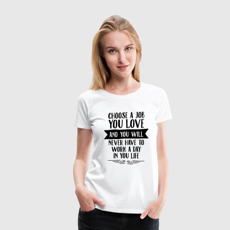Choose A Job You Love And You WIll Never... Women's T-Shirts - Women's Premium T-Shirt