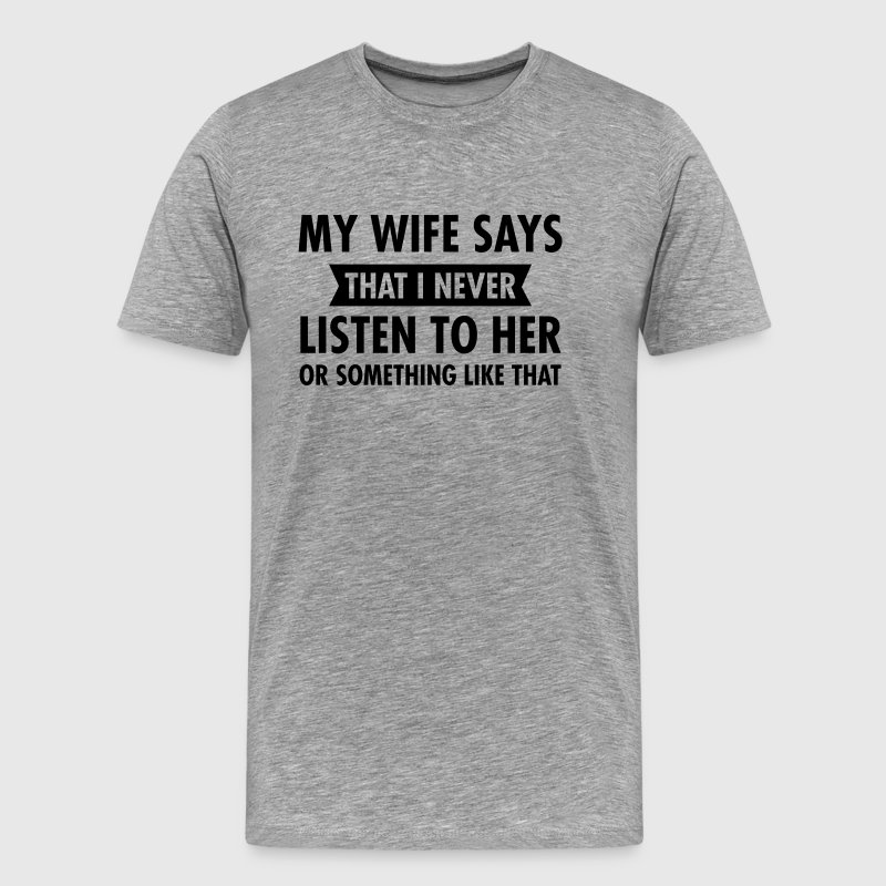 My Wife Says That I Never Listen To Her... T-Shirts - Men's Premium T-Shirt