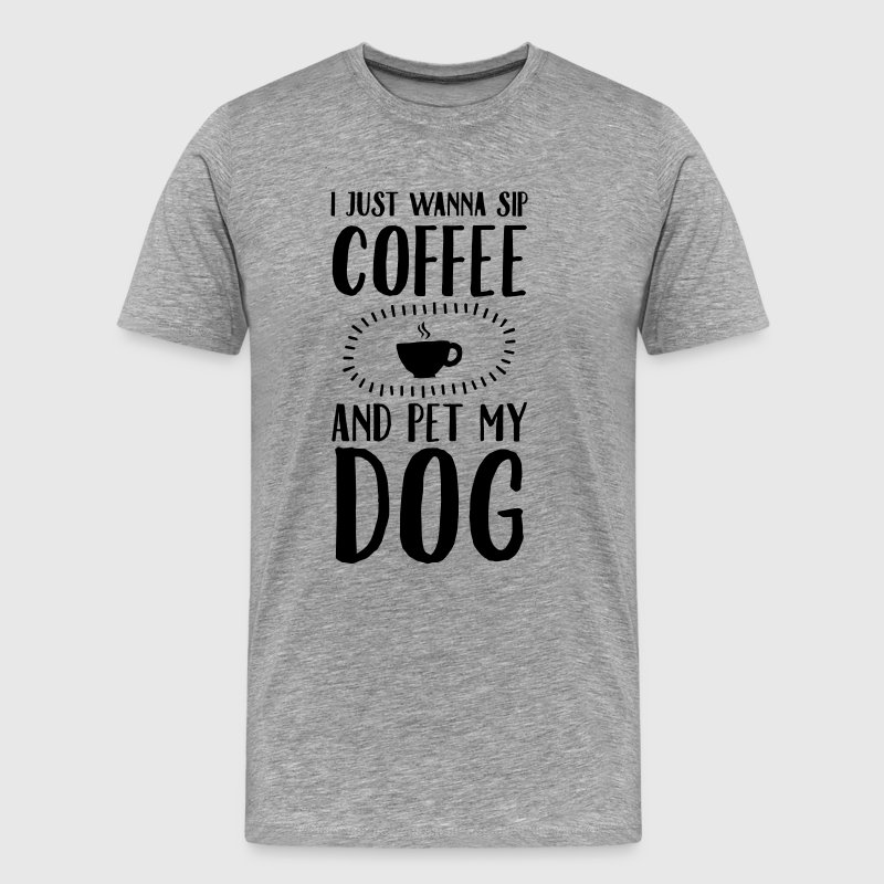 I Just Wanna Sip Coffee And Pet My Dog T-Shirts - Men's Premium T-Shirt