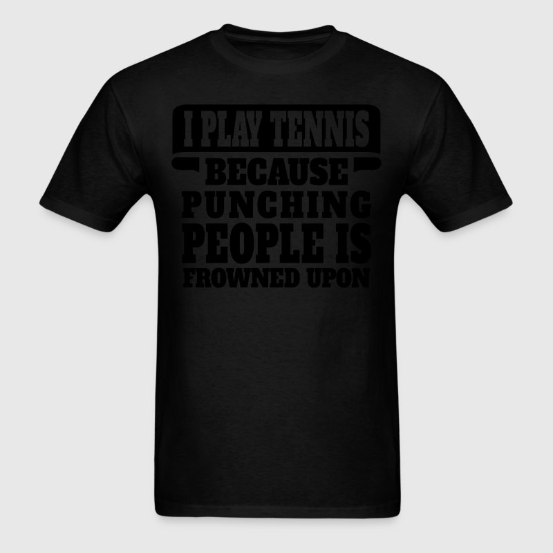 I Play Tennis Because Punching People Is Frowned  T-Shirts - Men's T-Shirt