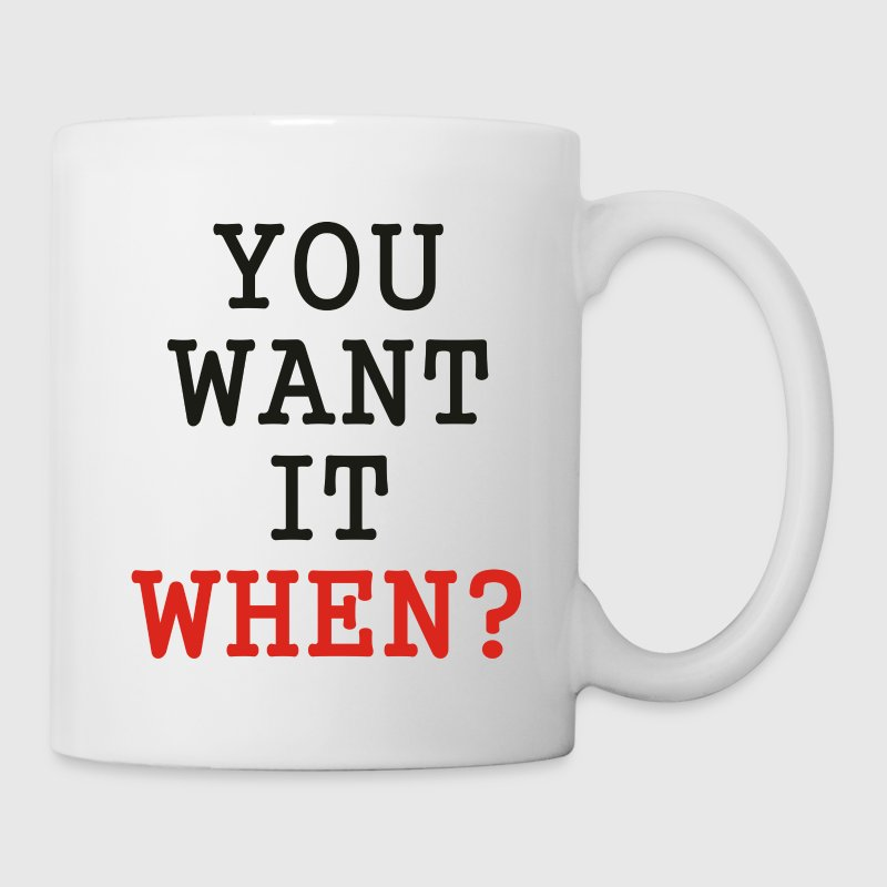 You want it when? - Coffee/Tea Mug