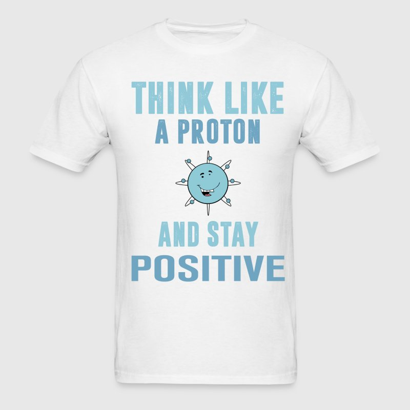 Think Like A Proton And Stay Positive  T-Shirts - Men's T-Shirt