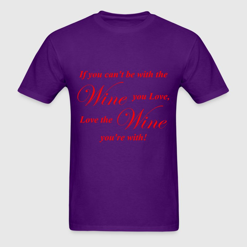 Love The Wine You're With!  - Men's T-Shirt
