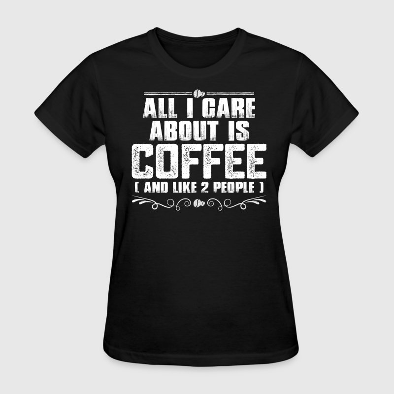 All I Care About Is Coffee And Like 2 People Women's T-Shirts - Women's T-Shirt