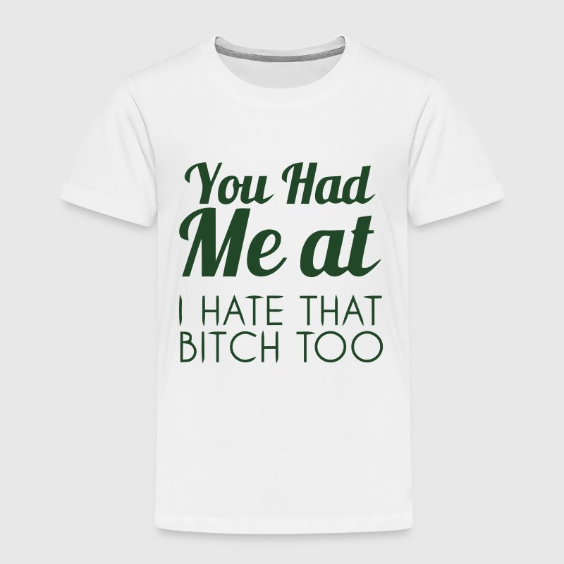 YOU HAD ME AT: I HATE THAT BITCH, TOO! Baby & Toddler Shirts - Toddler Premium T-Shirt