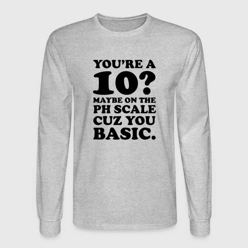YOU'RE A 10? MAYBE ON THE PH SCALE - CUZ YOU BASIC Long Sleeve Shirts - Men's Long Sleeve T-Shirt