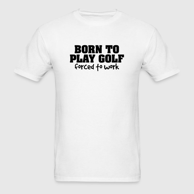 born to play golf forced to work t-shirt - Men's T-Shirt