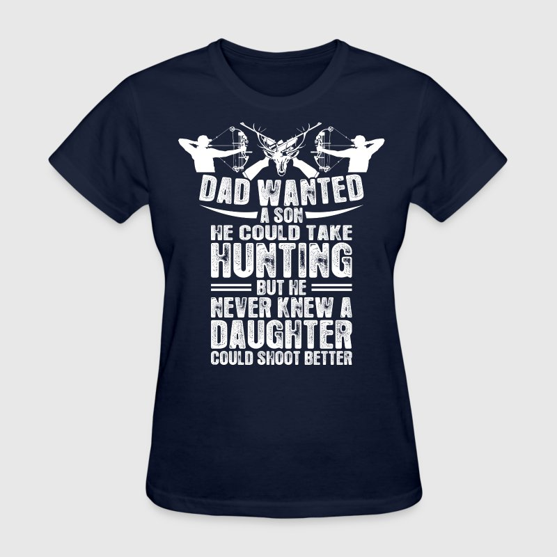 Dad Wanted A Son He Take Hunting Better Daughter - Women's T-Shirt