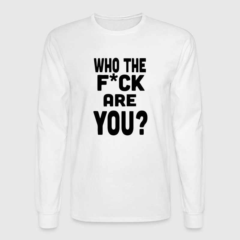 WHO THE FUCK ARE YOU? Long Sleeve Shirts - Men's Long Sleeve T-Shirt