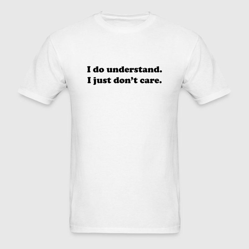 I Do Understand. I Just Don't Care. - Men's T-Shirt