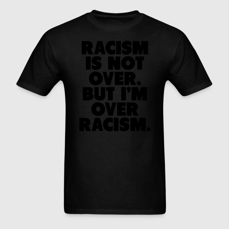 Racism Is Not Over But I'm Over Racism T-Shirts - Men's T-Shirt