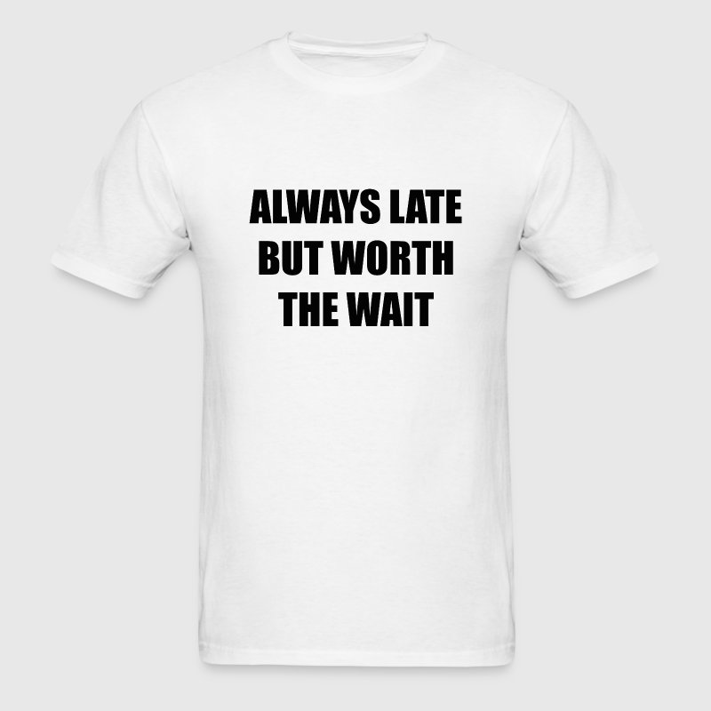 Always Late But Worth The Wait - Men's T-Shirt