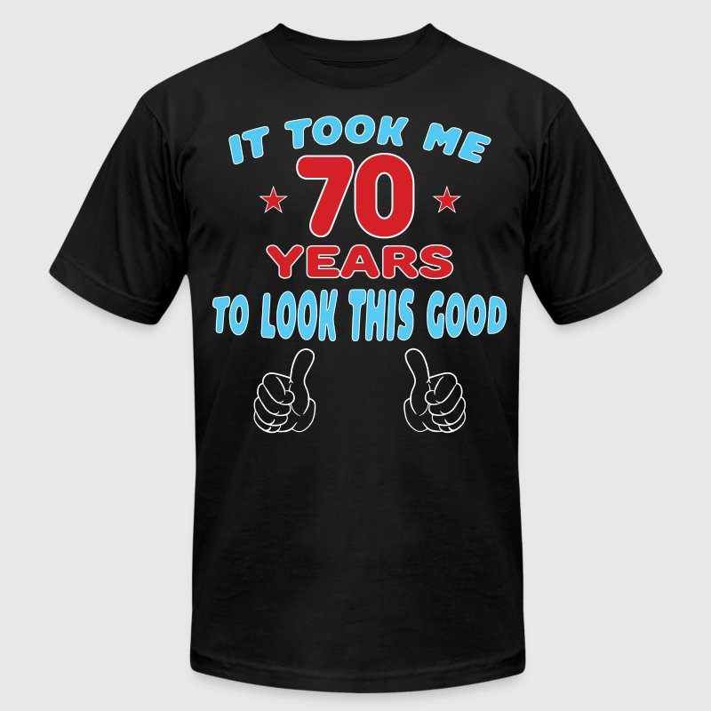 IT TOOK ME 70 YEARS TO LOOK THIS GOOD T-Shirts - Men's T-Shirt by American Apparel
